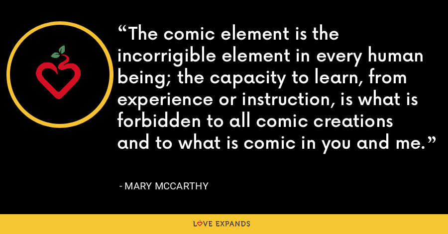 The comic element is the incorrigible element in every human being; the capacity to learn, from experience or instruction, is what is forbidden to all comic creations and to what is comic in you and me. - Mary McCarthy