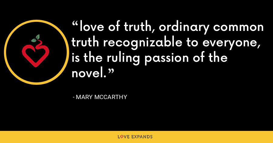 love of truth, ordinary common truth recognizable to everyone, is the ruling passion of the novel. - Mary McCarthy