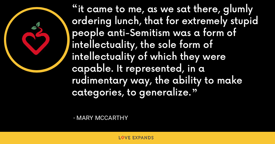 it came to me, as we sat there, glumly ordering lunch, that for extremely stupid people anti-Semitism was a form of intellectuality, the sole form of intellectuality of which they were capable. It represented, in a rudimentary way, the ability to make categories, to generalize. - Mary McCarthy