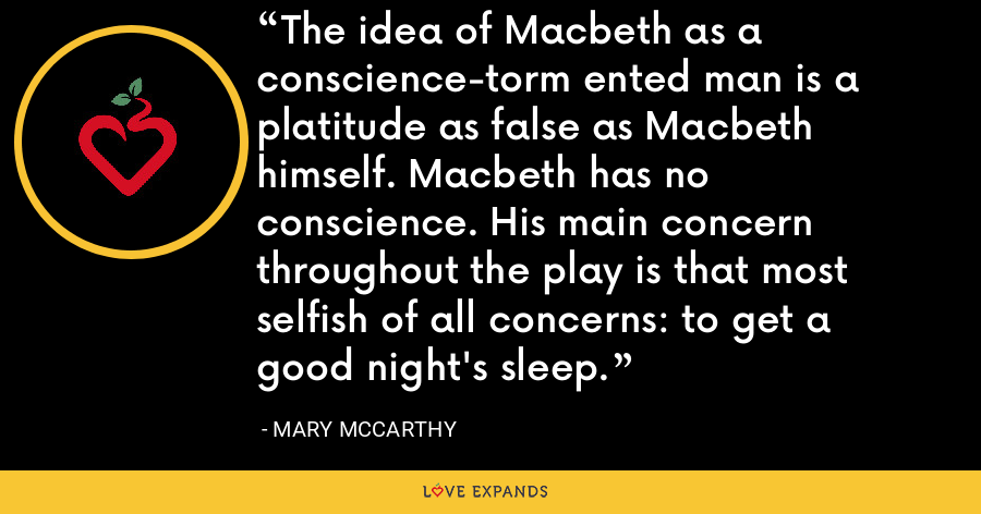 The idea of Macbeth as a conscience-torm ented man is a platitude as false as Macbeth himself. Macbeth has no conscience. His main concern throughout the play is that most selfish of all concerns: to get a good night's sleep. - Mary McCarthy