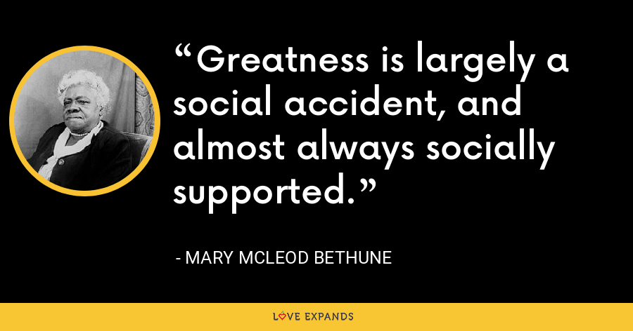 Greatness is largely a social accident, and almost always socially supported. - Mary McLeod Bethune