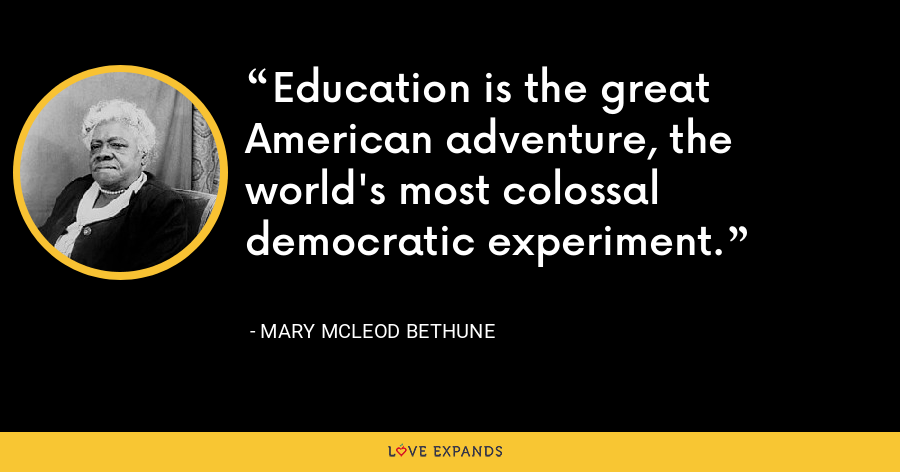 Education is the great American adventure, the world's most colossal democratic experiment. - Mary McLeod Bethune