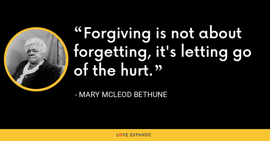 Forgiving is not about forgetting, it's letting go of the hurt. - Mary McLeod Bethune