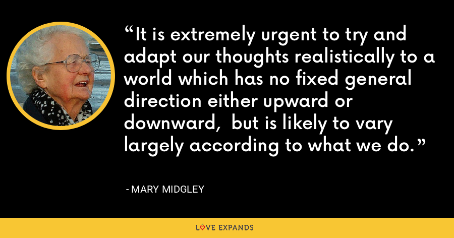 It is extremely urgent to try and adapt our thoughts realistically to a world which has no fixed general direction either upward or downward,  but is likely to vary largely according to what we do. - Mary Midgley