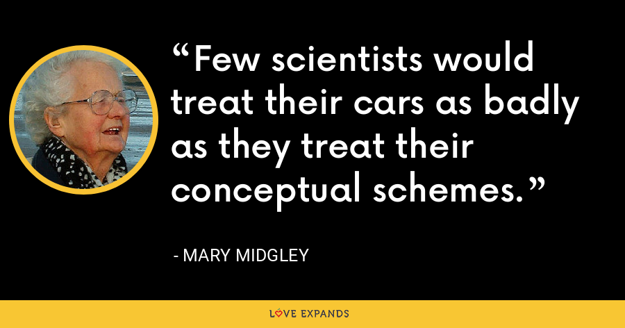 Few scientists would treat their cars as badly as they treat their conceptual schemes. - Mary Midgley