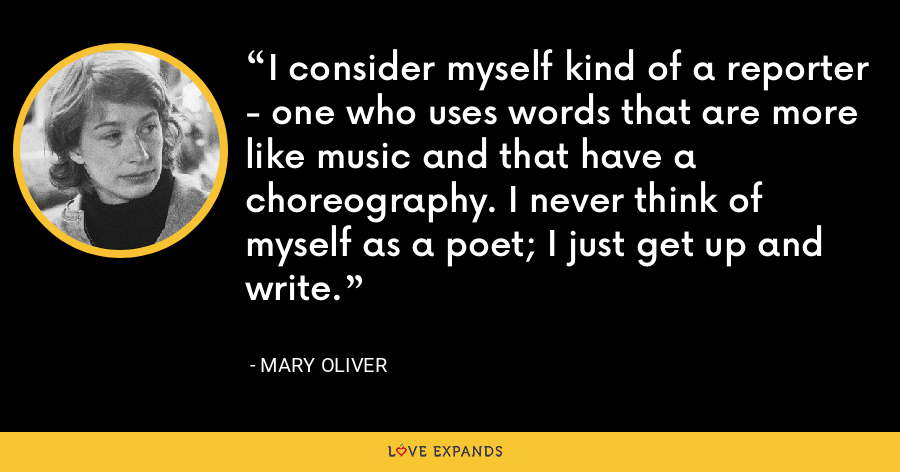 I consider myself kind of a reporter - one who uses words that are more like music and that have a choreography. I never think of myself as a poet; I just get up and write. - Mary Oliver