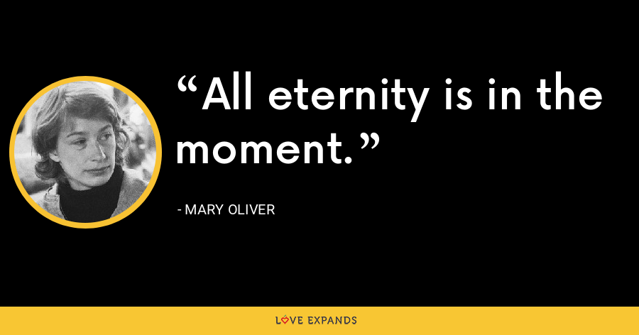 All eternity is in the moment. - Mary Oliver