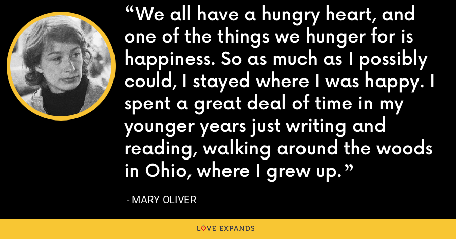We all have a hungry heart, and one of the things we hunger for is happiness. So as much as I possibly could, I stayed where I was happy. I spent a great deal of time in my younger years just writing and reading, walking around the woods in Ohio, where I grew up. - Mary Oliver