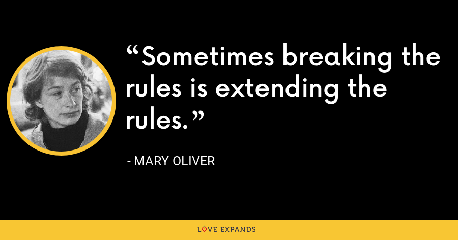 Sometimes breaking the rules is extending the rules. - Mary Oliver
