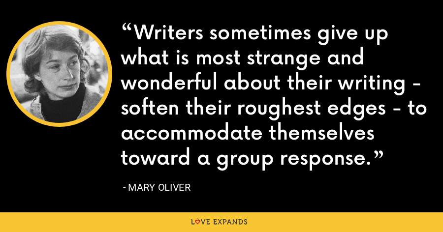 Writers sometimes give up what is most strange and wonderful about their writing - soften their roughest edges - to accommodate themselves toward a group response. - Mary Oliver