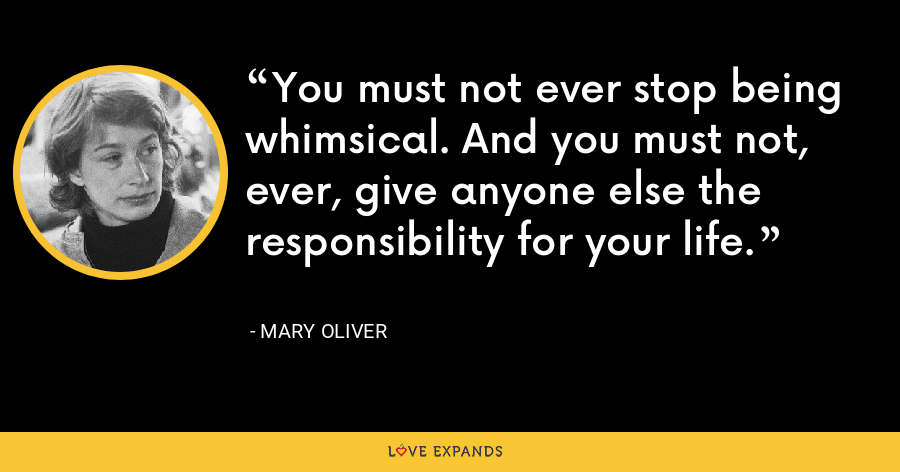 You must not ever stop being whimsical. And you must not, ever, give anyone else the responsibility for your life. - Mary Oliver