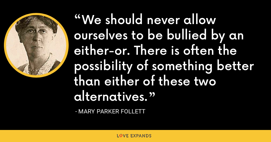We should never allow ourselves to be bullied by an either-or. There is often the possibility of something better than either of these two alternatives. - Mary Parker Follett