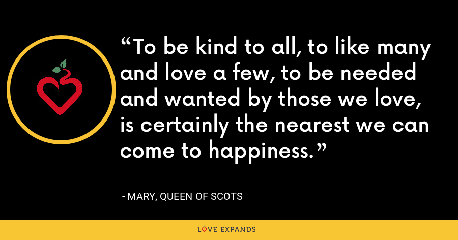 To be kind to all, to like many and love a few, to be needed and wanted by those we love, is certainly the nearest we can come to happiness. - Mary, Queen of Scots