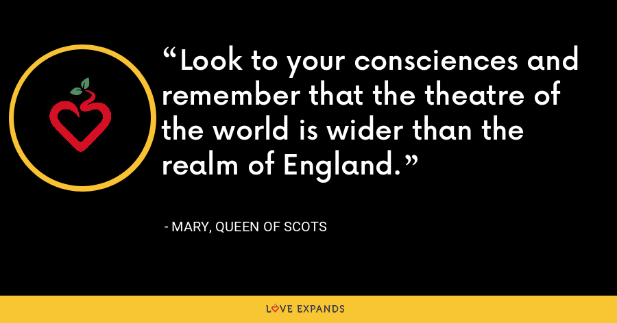 Look to your consciences and remember that the theatre of the world is wider than the realm of England. - Mary, Queen of Scots