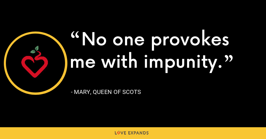 No one provokes me with impunity. - Mary, Queen of Scots