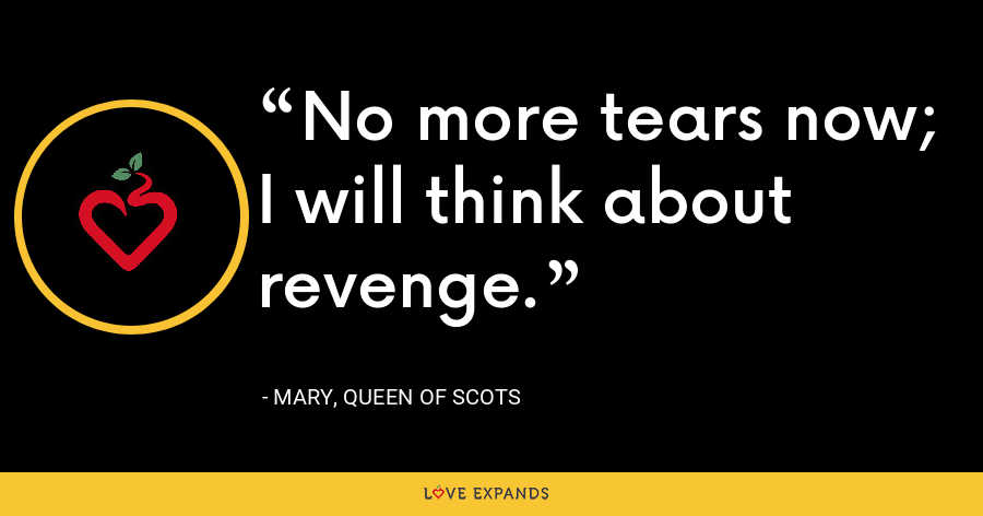 No more tears now; I will think about revenge. - Mary, Queen of Scots