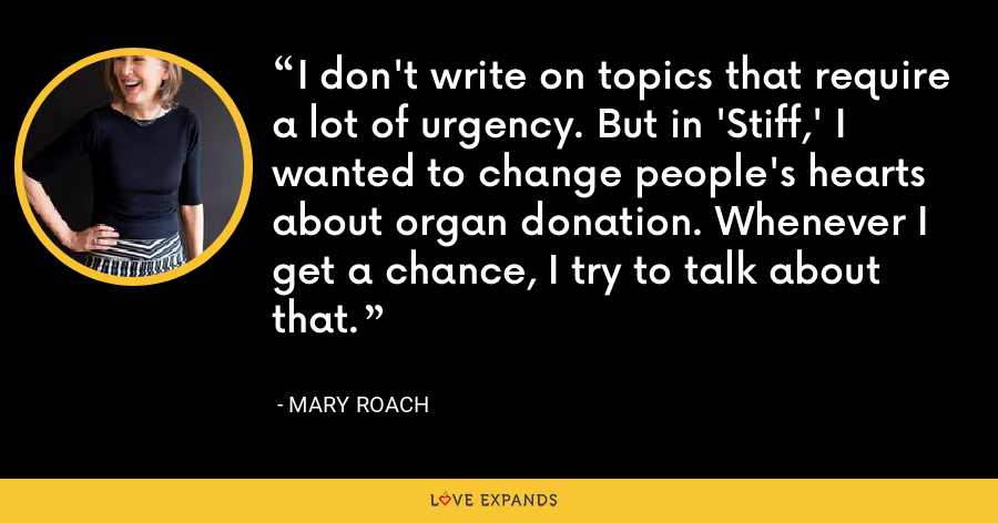 I don't write on topics that require a lot of urgency. But in 'Stiff,' I wanted to change people's hearts about organ donation. Whenever I get a chance, I try to talk about that. - Mary Roach
