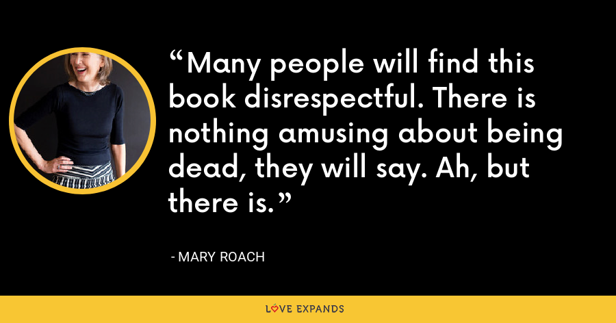Many people will find this book disrespectful. There is nothing amusing about being dead, they will say. Ah, but there is. - Mary Roach