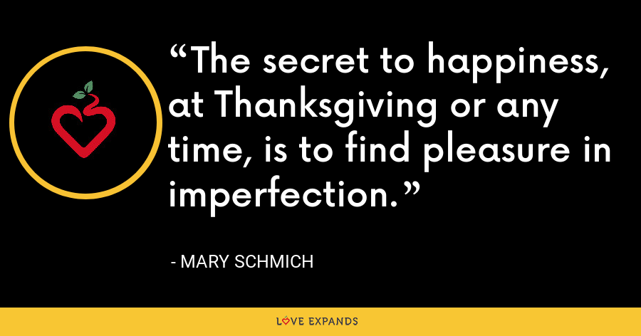 The secret to happiness, at Thanksgiving or any time, is to find pleasure in imperfection. - Mary Schmich