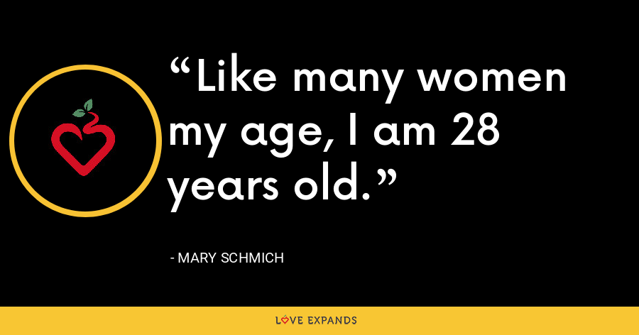Like many women my age, I am 28 years old. - Mary Schmich