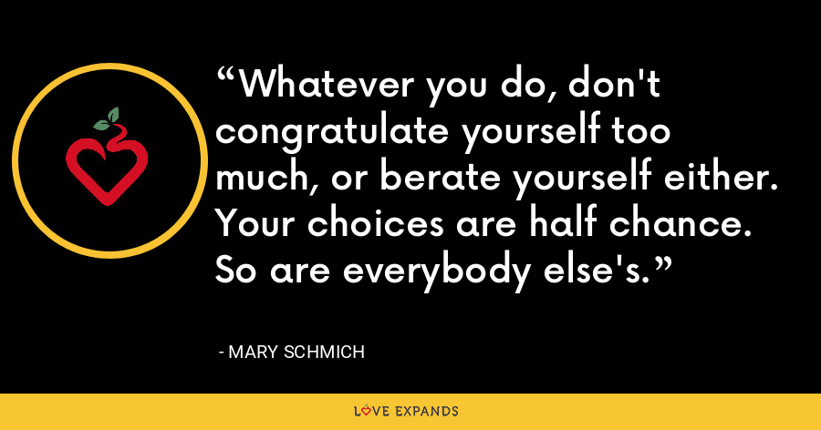 Whatever you do, don't congratulate yourself too much, or berate yourself either. Your choices are half chance. So are everybody else's. - Mary Schmich