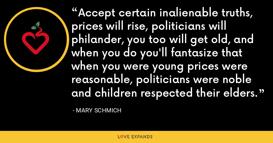 Accept certain inalienable truths, prices will rise, politicians will philander, you too will get old, and when you do you'll fantasize that when you were young prices were reasonable, politicians were noble and children respected their elders. - Mary Schmich