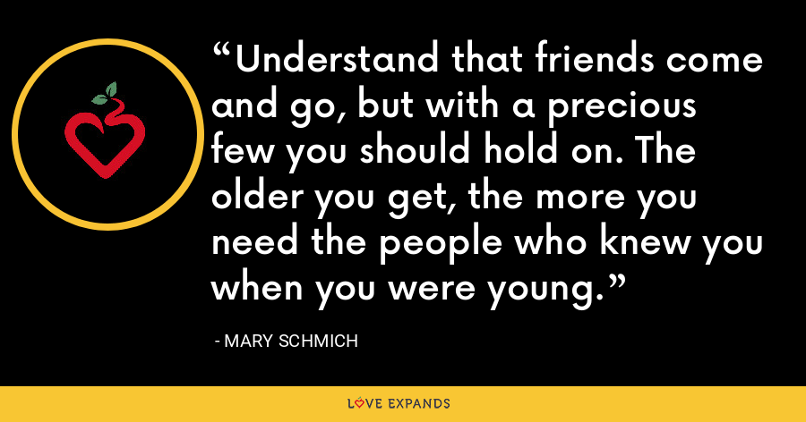 Understand that friends come and go, but with a precious few you should hold on. The older you get, the more you need the people who knew you when you were young. - Mary Schmich