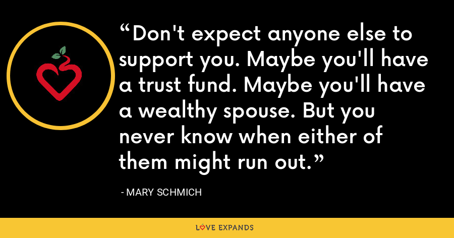 Don't expect anyone else to support you. Maybe you'll have a trust fund. Maybe you'll have a wealthy spouse. But you never know when either of them might run out. - Mary Schmich