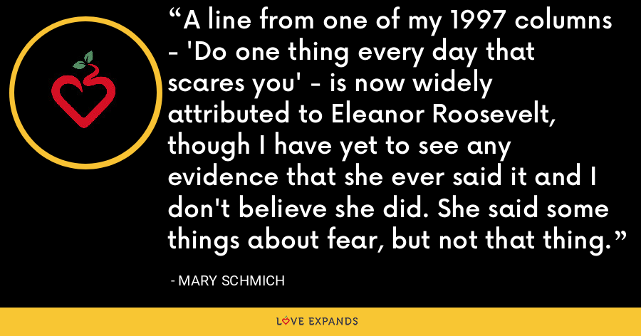 A line from one of my 1997 columns - 'Do one thing every day that scares you' - is now widely attributed to Eleanor Roosevelt, though I have yet to see any evidence that she ever said it and I don't believe she did. She said some things about fear, but not that thing. - Mary Schmich