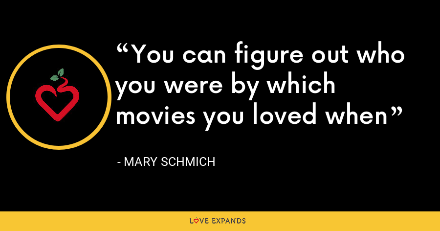 You can figure out who you were by which movies you loved when - Mary Schmich