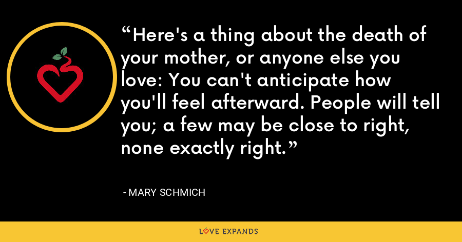 Here's a thing about the death of your mother, or anyone else you love: You can't anticipate how you'll feel afterward. People will tell you; a few may be close to right, none exactly right. - Mary Schmich