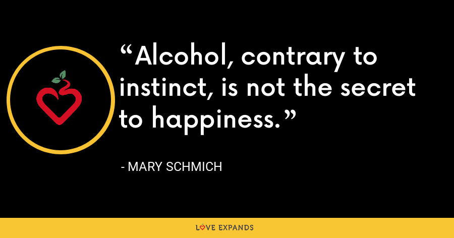 Alcohol, contrary to instinct, is not the secret to happiness. - Mary Schmich