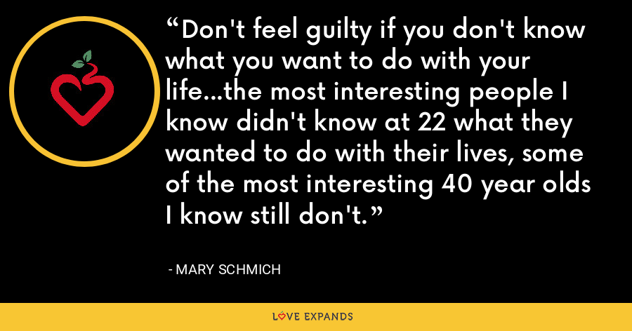 Don't feel guilty if you don't know what you want to do with your life…the most interesting people I know didn't know at 22 what they wanted to do with their lives, some of the most interesting 40 year olds I know still don't. - Mary Schmich