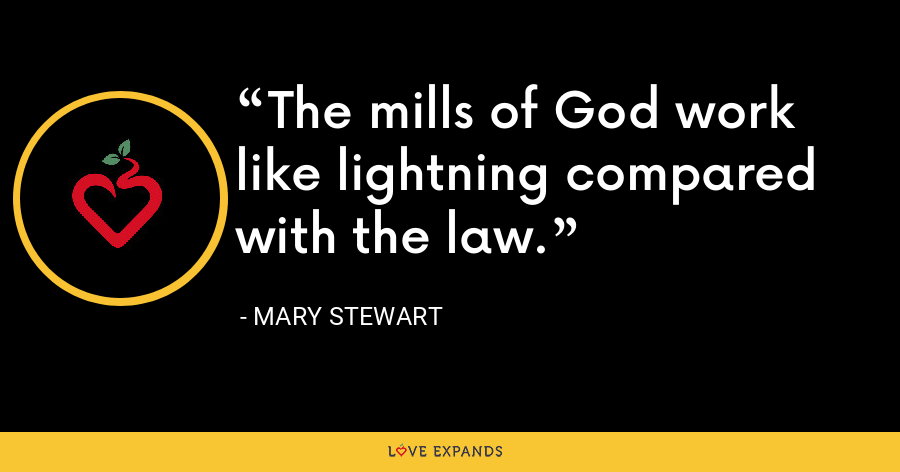 The mills of God work like lightning compared with the law. - Mary Stewart