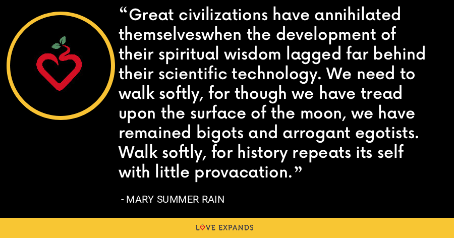 Great civilizations have annihilated themselveswhen the development of their spiritual wisdom lagged far behind their scientific technology. We need to walk softly, for though we have tread upon the surface of the moon, we have remained bigots and arrogant egotists. Walk softly, for history repeats its self with little provacation. - Mary Summer Rain