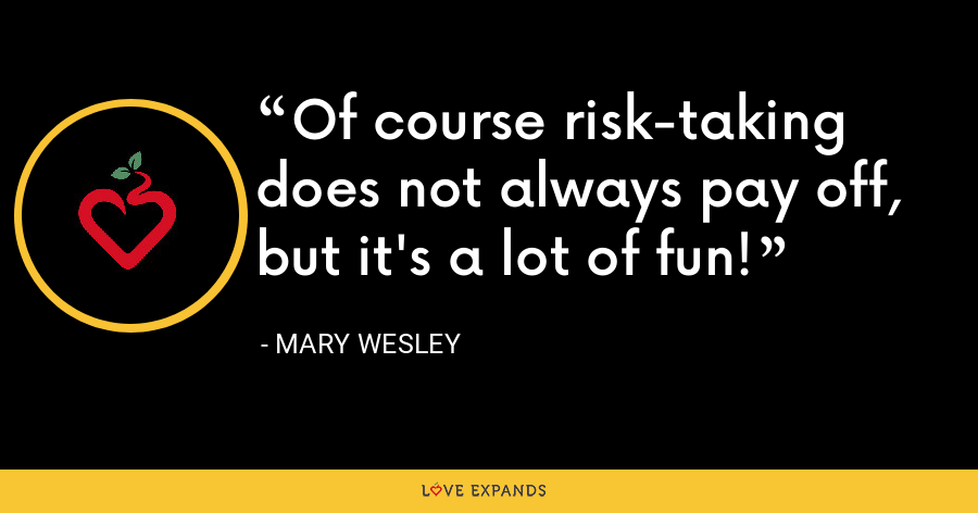 Of course risk-taking does not always pay off, but it's a lot of fun! - Mary Wesley