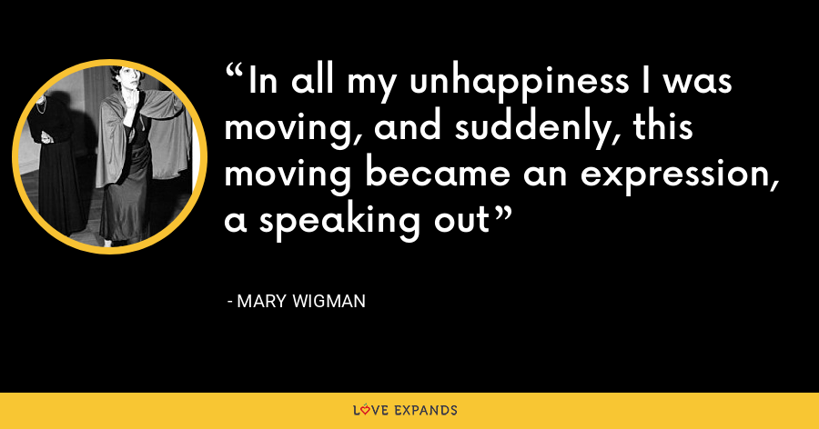 In all my unhappiness I was moving, and suddenly, this moving became an expression, a speaking out - Mary Wigman