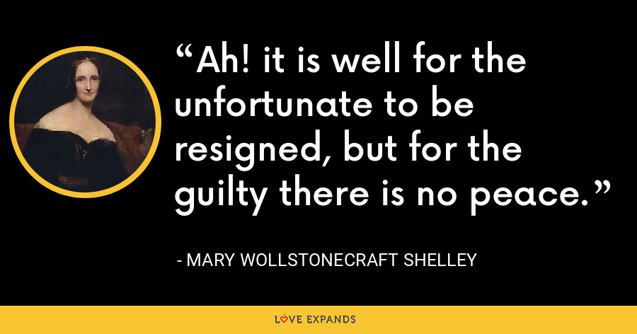 Ah! it is well for the unfortunate to be resigned, but for the guilty there is no peace. - Mary Wollstonecraft Shelley