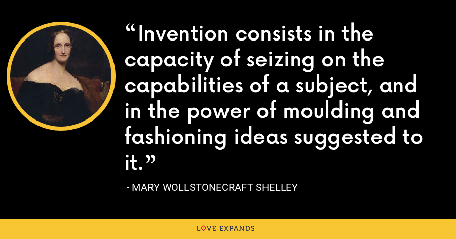 Invention consists in the capacity of seizing on the capabilities of a subject, and in the power of moulding and fashioning ideas suggested to it. - Mary Wollstonecraft Shelley