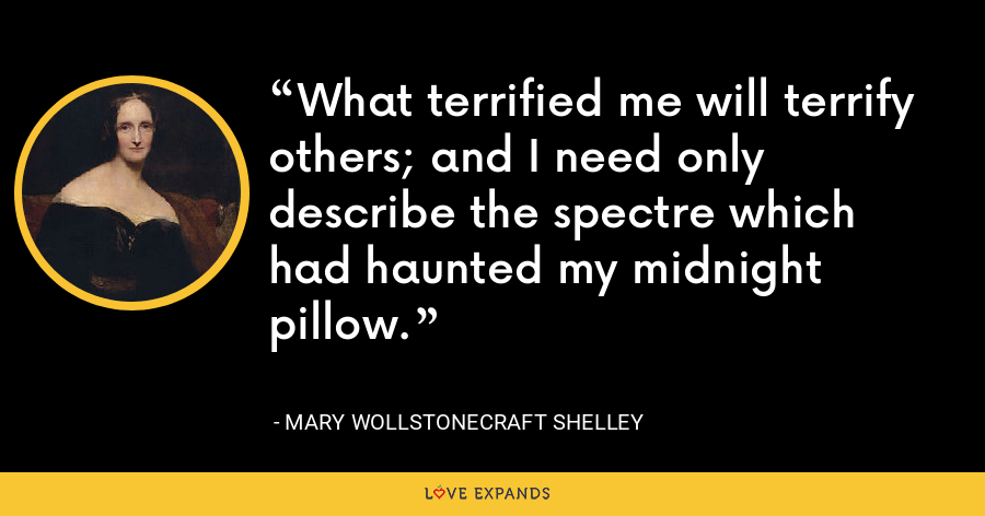 What terrified me will terrify others; and I need only describe the spectre which had haunted my midnight pillow. - Mary Wollstonecraft Shelley