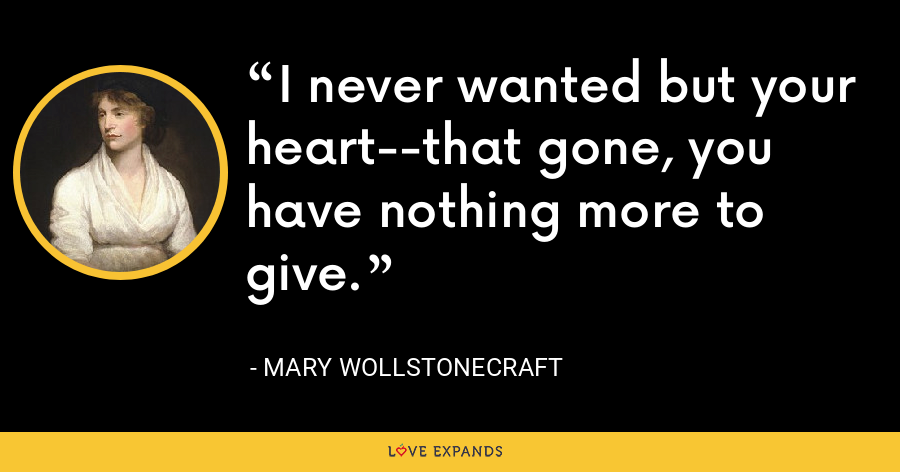I never wanted but your heart--that gone, you have nothing more to give. - Mary Wollstonecraft