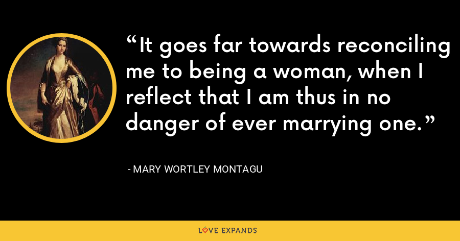 It goes far towards reconciling me to being a woman, when I reflect that I am thus in no danger of ever marrying one. - Mary Wortley Montagu