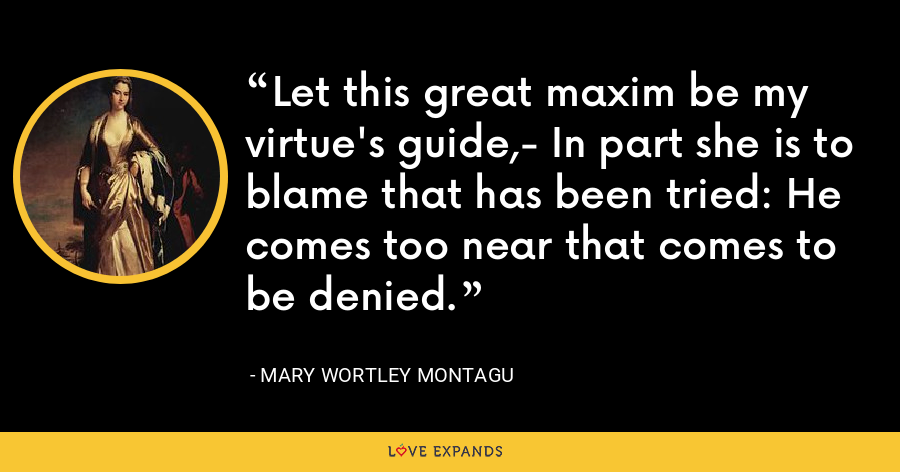 Let this great maxim be my virtue's guide,- In part she is to blame that has been tried: He comes too near that comes to be denied. - Mary Wortley Montagu