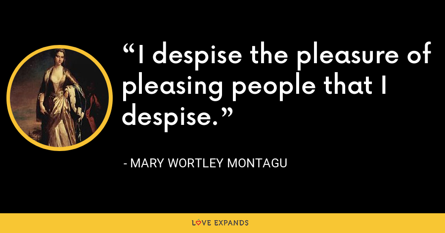 I despise the pleasure of pleasing people that I despise. - Mary Wortley Montagu
