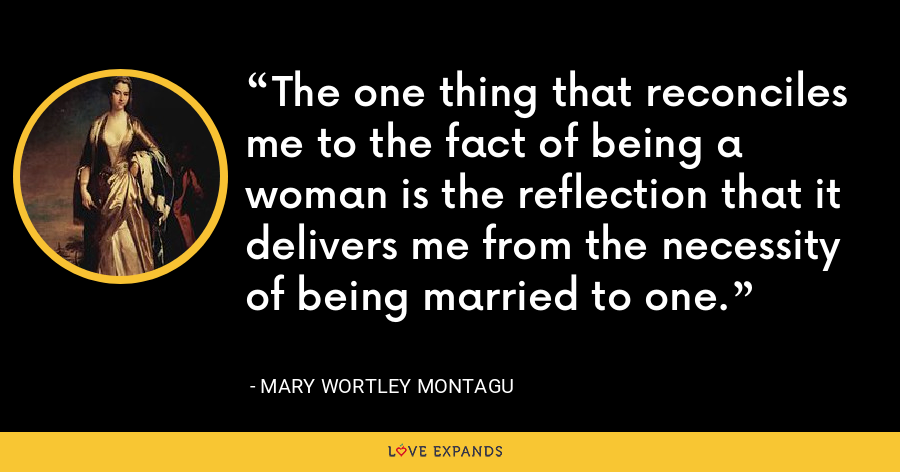 The one thing that reconciles me to the fact of being a woman is the reflection that it delivers me from the necessity of being married to one. - Mary Wortley Montagu