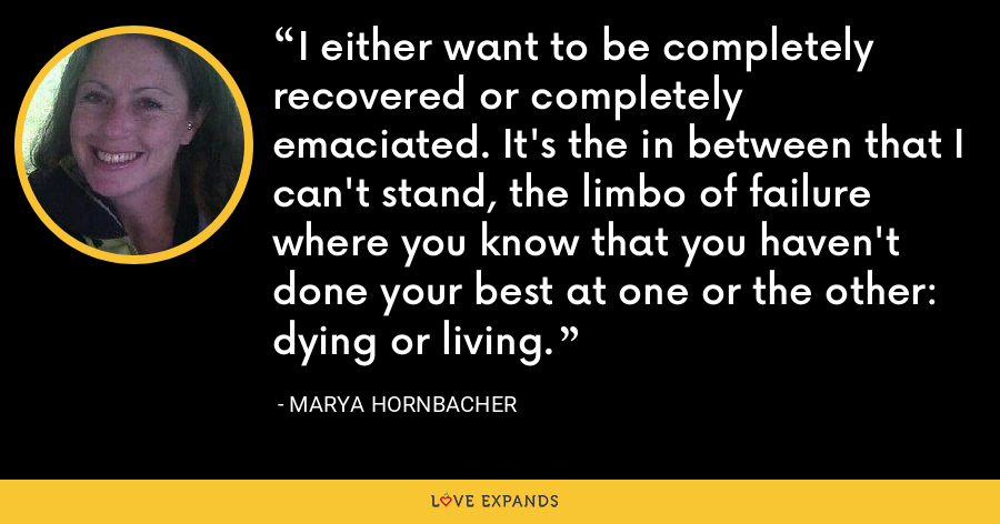 I either want to be completely recovered or completely emaciated. It's the in between that I can't stand, the limbo of failure where you know that you haven't done your best at one or the other: dying or living. - Marya Hornbacher