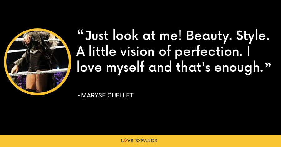 Just look at me! Beauty. Style. A little vision of perfection. I love myself and that's enough. - Maryse Ouellet