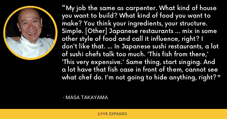 My job the same as carpenter. What kind of house you want to build? What kind of food you want to make? You think your ingredients, your structure. Simple. [Other] Japanese restaurants … mix in some other style of food and call it influence, right? I don't like that. … In Japanese sushi restaurants, a lot of sushi chefs talk too much. 'This fish from there,' 'This very expensive.' Same thing, start singing. And a lot have that fish case in front of them, cannot see what chef do. I'm not going to hide anything, right? - Masa Takayama