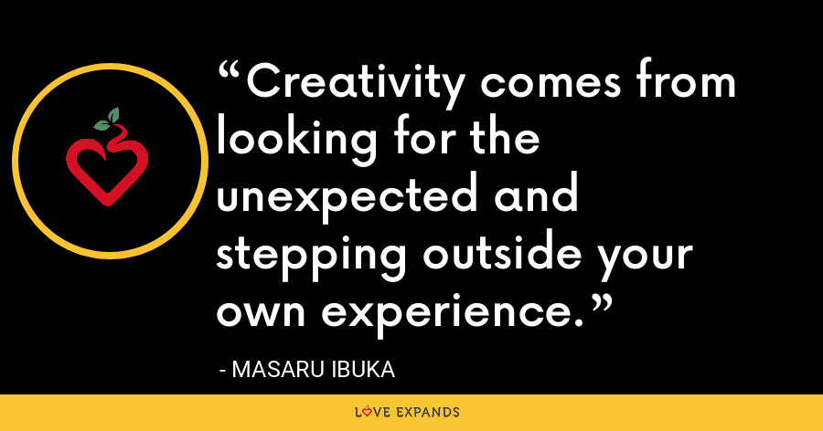Creativity comes from looking for the unexpected and stepping outside your own experience. - Masaru Ibuka