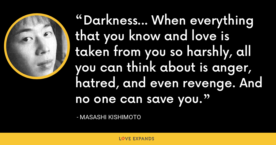 Darkness... When everything that you know and love is taken from you so harshly, all you can think about is anger, hatred, and even revenge. And no one can save you. - Masashi Kishimoto